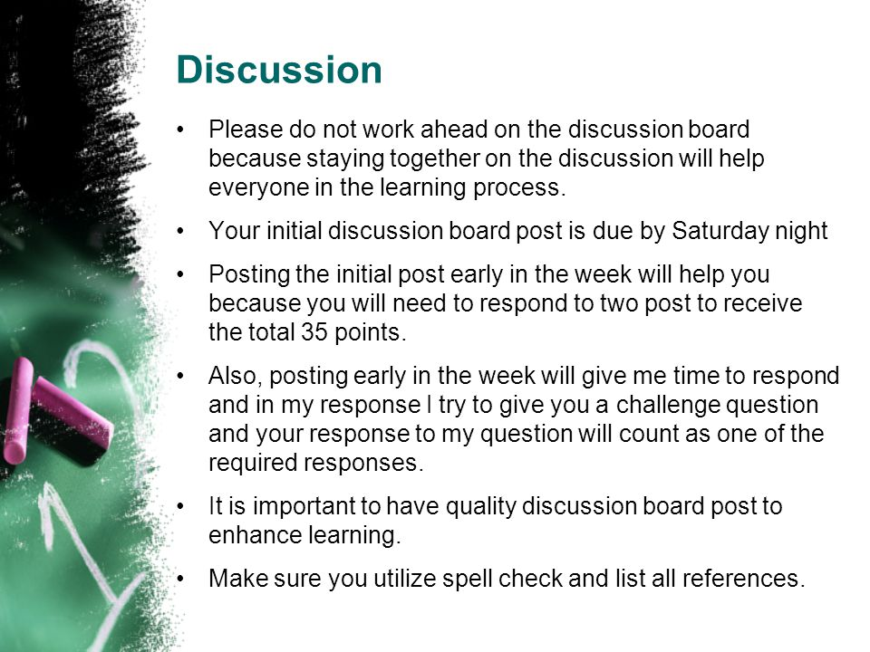 Discussion Please do not work ahead on the discussion board because staying together on the discussion will help everyone in the learning process.