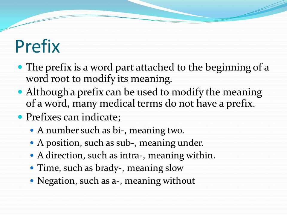 Prefix The prefix is a word part attached to the beginning of a word root to modify its meaning.