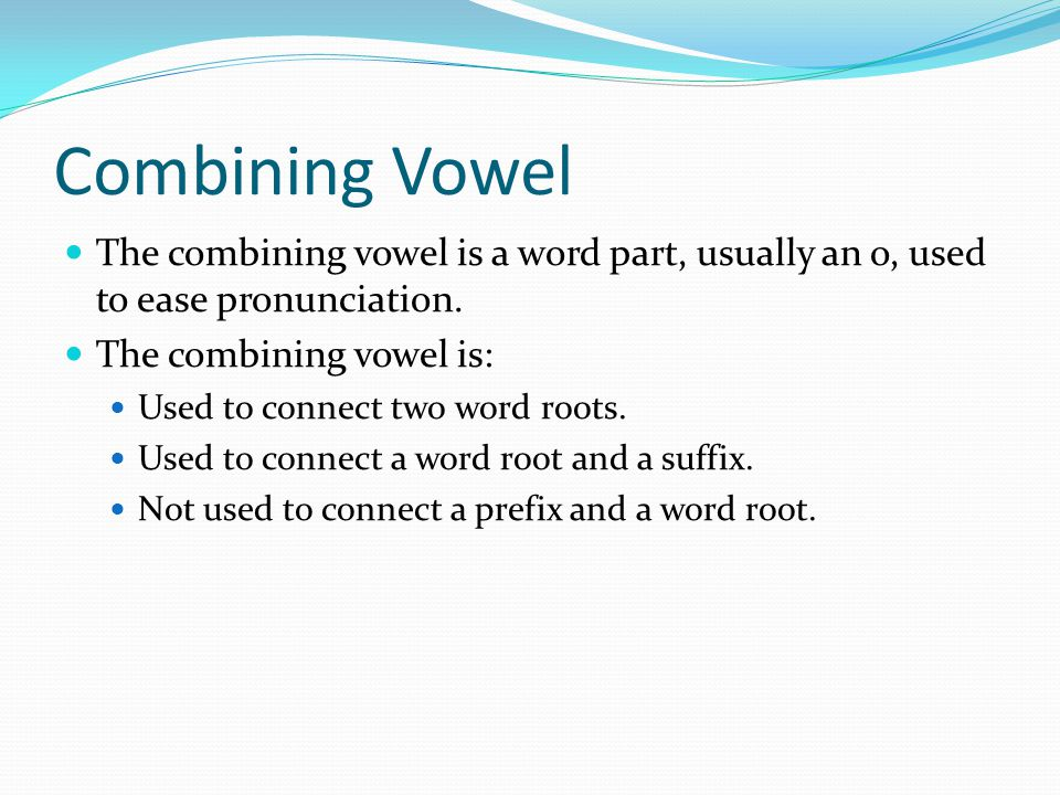 Combining Vowel The combining vowel is a word part, usually an o, used to ease pronunciation. The combining vowel is:
