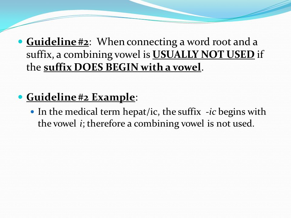 Guideline #2: When connecting a word root and a suffix, a combining vowel is USUALLY NOT USED if the suffix DOES BEGIN with a vowel.