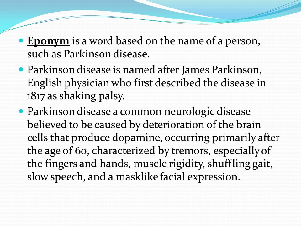 Eponym is a word based on the name of a person, such as Parkinson disease.