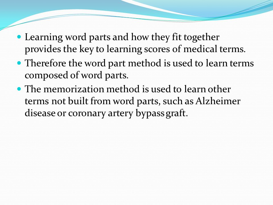 Learning word parts and how they fit together provides the key to learning scores of medical terms.