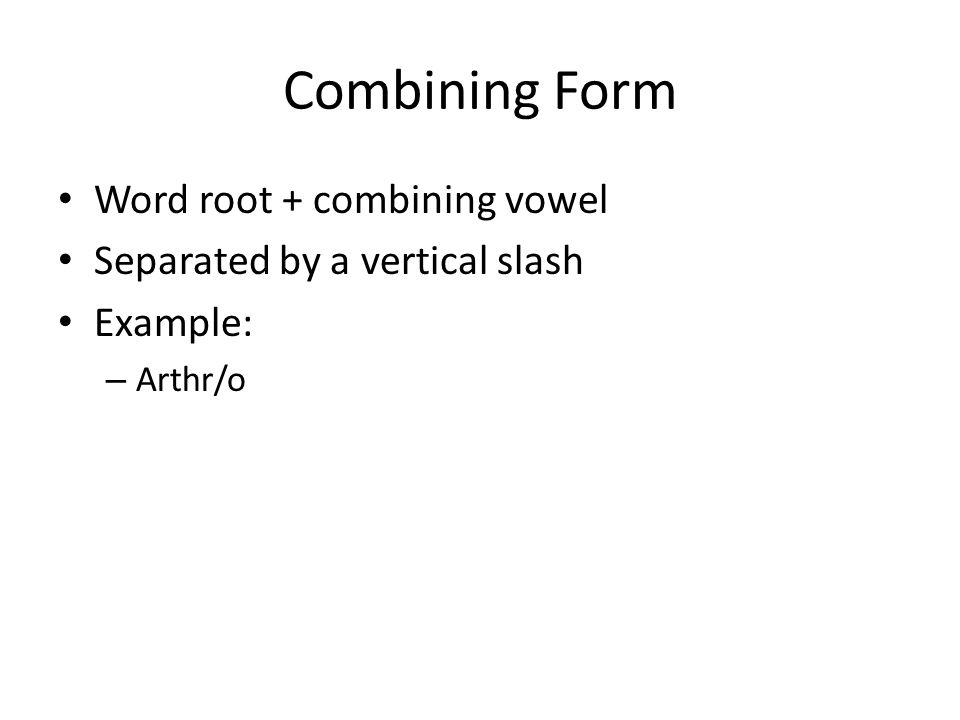 Combining Form Word root + combining vowel