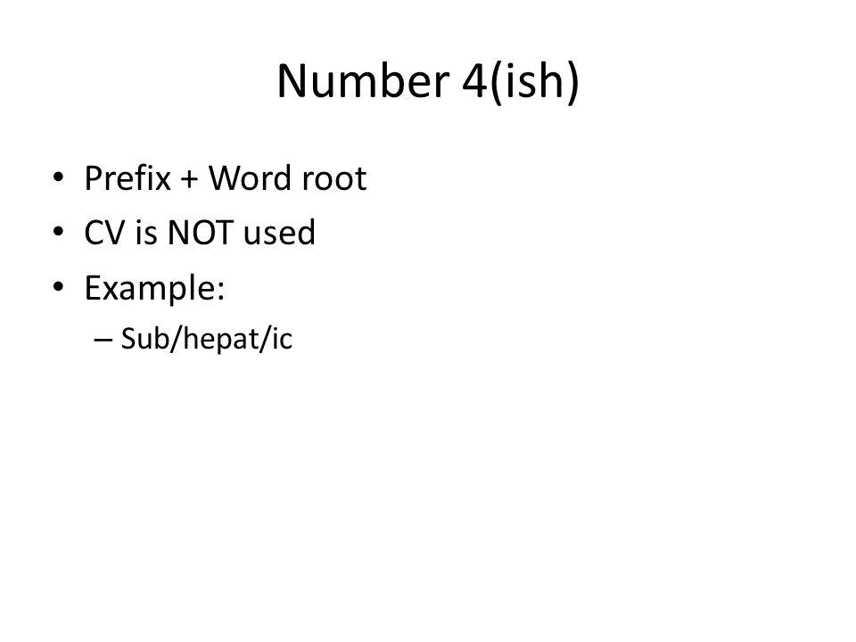 Number 4(ish) Prefix + Word root CV is NOT used Example: Sub/hepat/ic