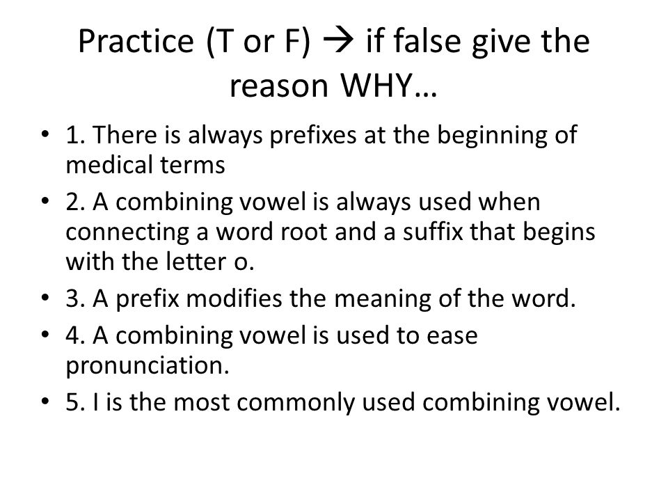 Practice (T or F)  if false give the reason WHY…