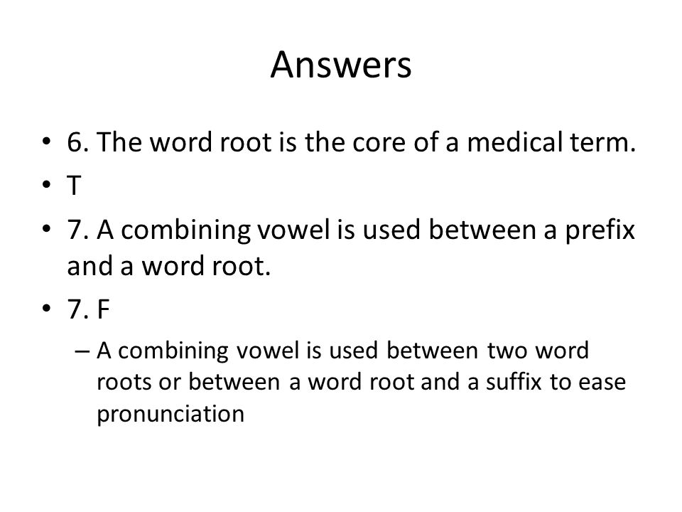 Answers 6. The word root is the core of a medical term. T