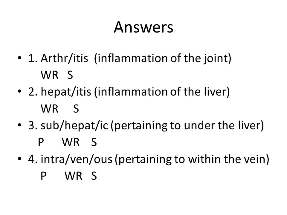 Answers 1. Arthr/itis (inflammation of the joint) WR S
