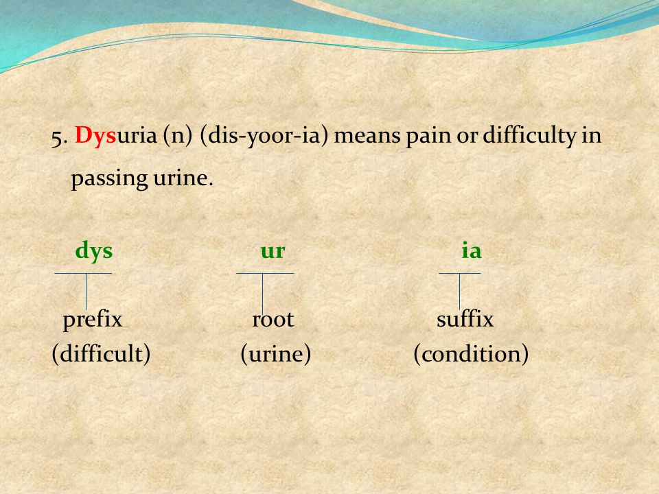 5. Dysuria (n) (dis-yoor-ia) means pain or difficulty in passing urine