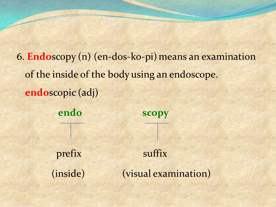 6. Endoscopy (n) (en-dos-ko-pi) means an examination of the inside of the body using an endoscope.