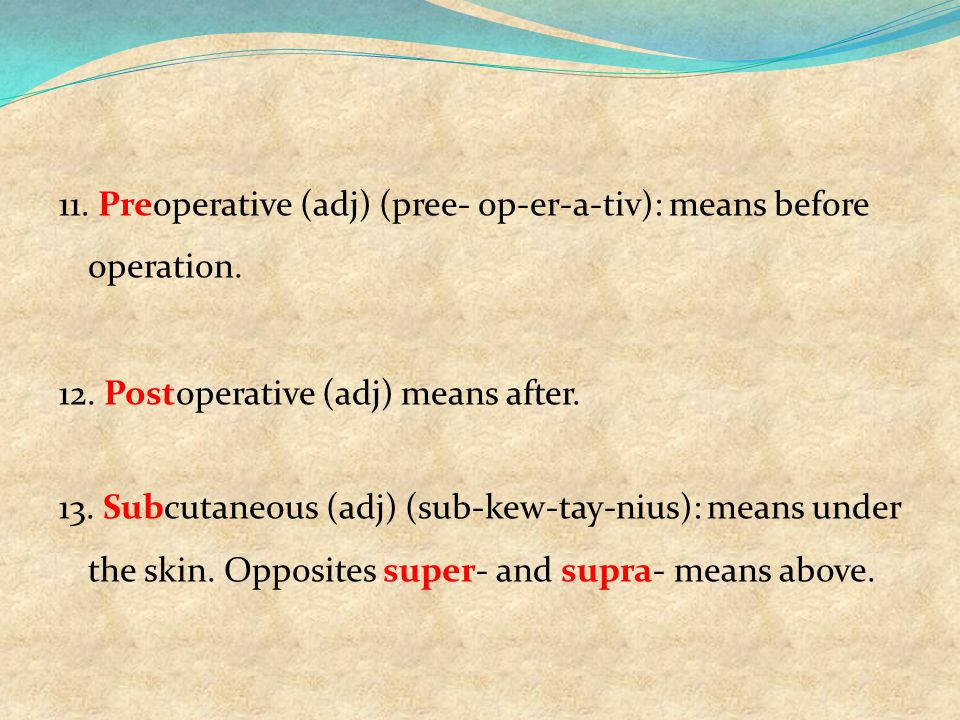 11. Preoperative (adj) (pree- op-er-a-tiv): means before operation. 12