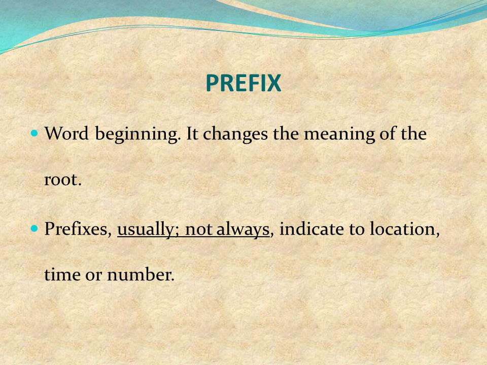 PREFIX Word beginning. It changes the meaning of the root.
