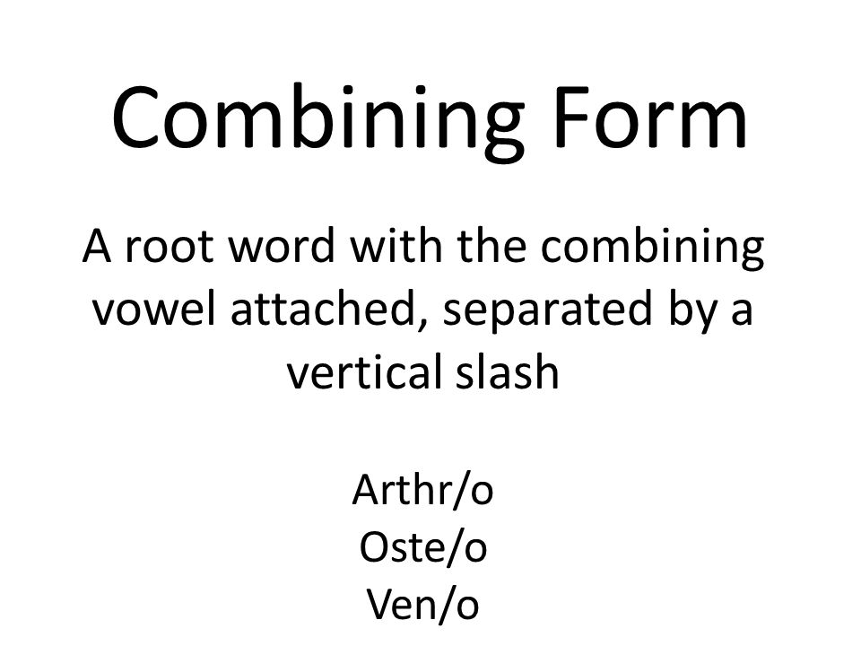 Combining Form A root word with the combining vowel attached, separated by a vertical slash. Arthr/o.