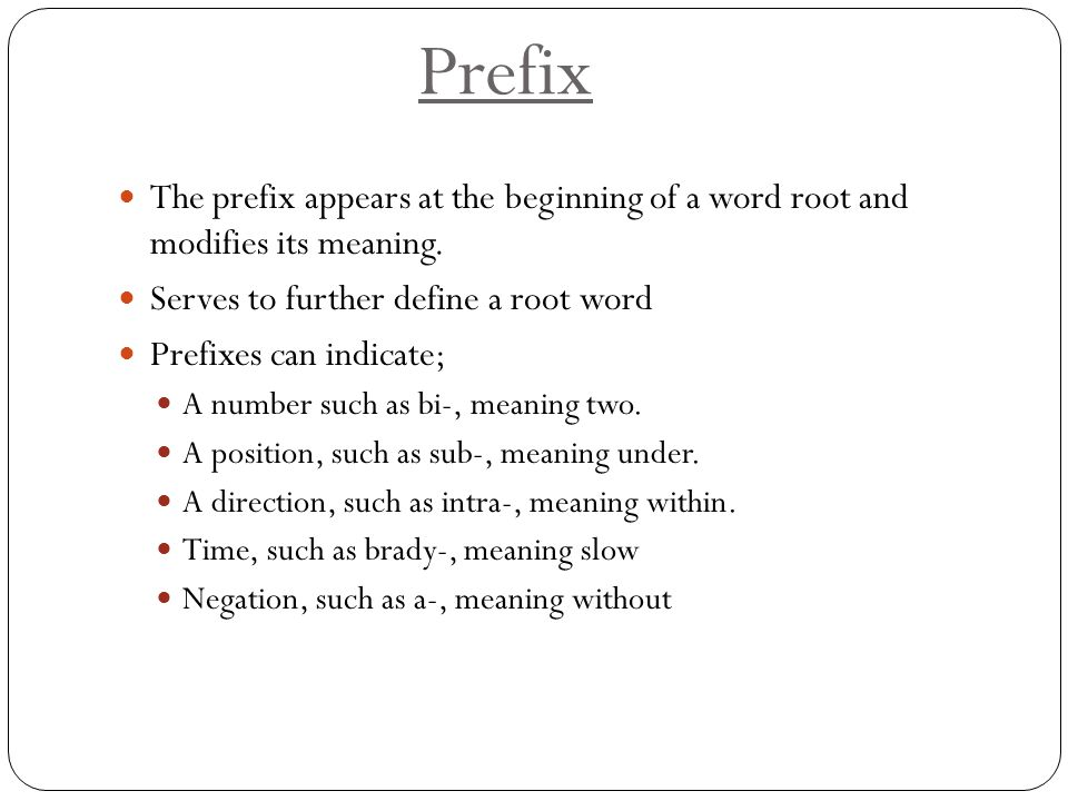 Prefix The prefix appears at the beginning of a word root and modifies its meaning. Serves to further define a root word.