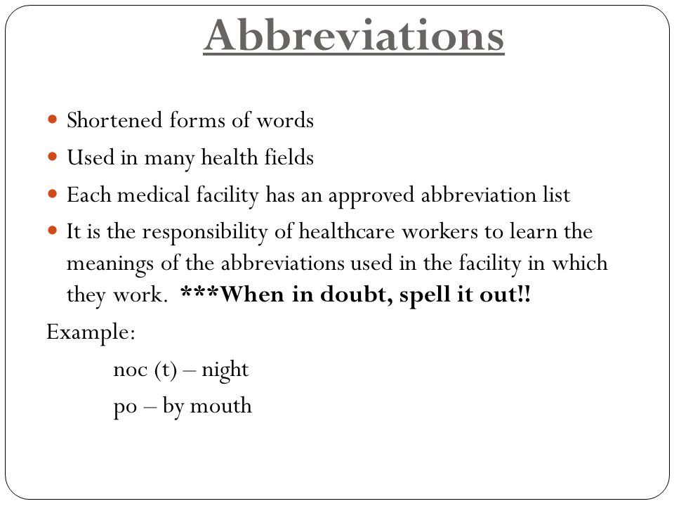 Abbreviations Shortened forms of words Used in many health fields
