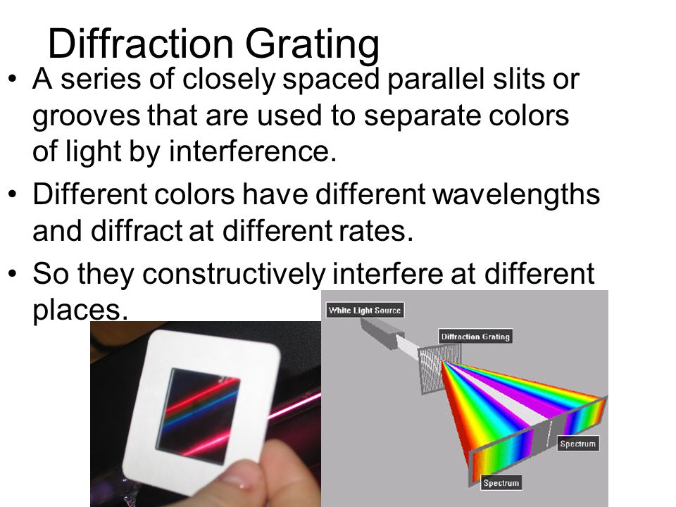 Diffraction Grating A series of closely spaced parallel slits or grooves that are used to separate colors of light by interference.