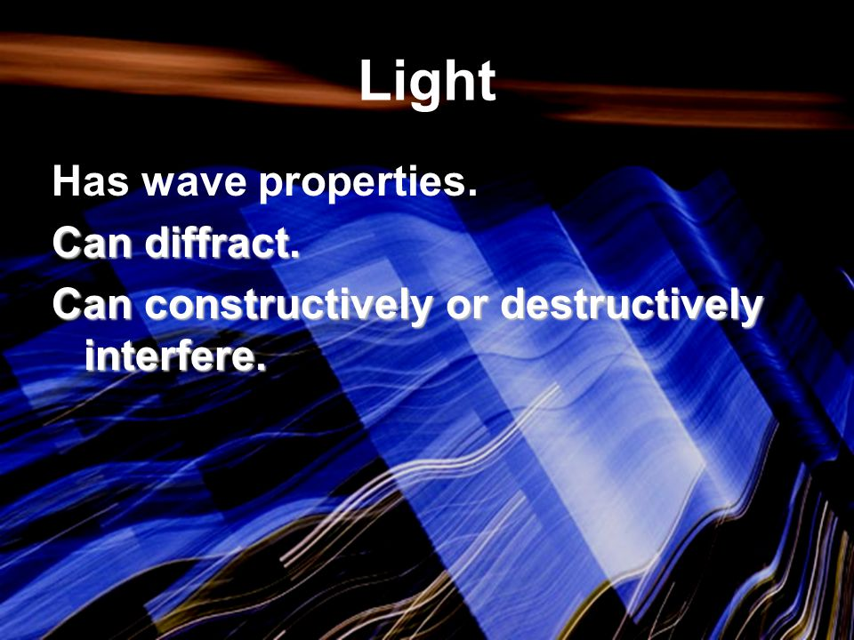 Light Has wave properties. Can diffract.
