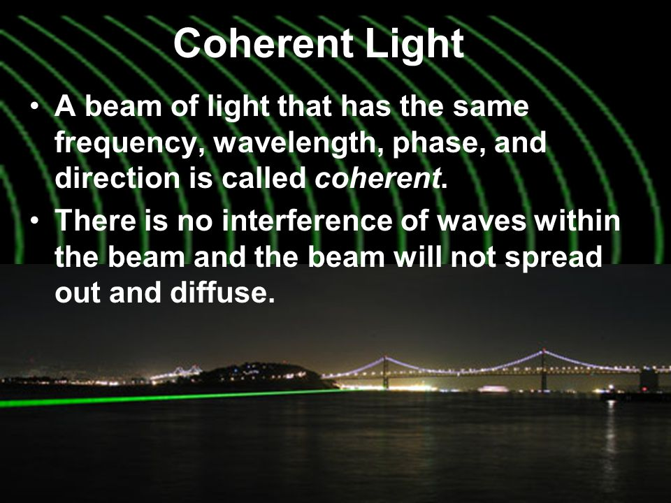 Coherent Light A beam of light that has the same frequency, wavelength, phase, and direction is called coherent.