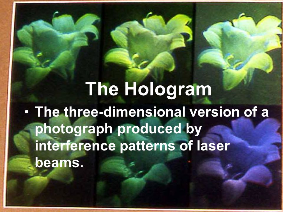 The Hologram The three-dimensional version of a photograph produced by interference patterns of laser beams.