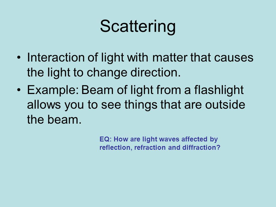 Scattering Interaction of light with matter that causes the light to change direction.