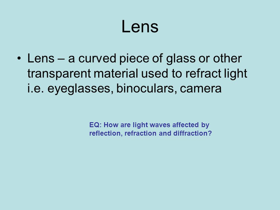 Lens Lens – a curved piece of glass or other transparent material used to refract light i.e. eyeglasses, binoculars, camera.