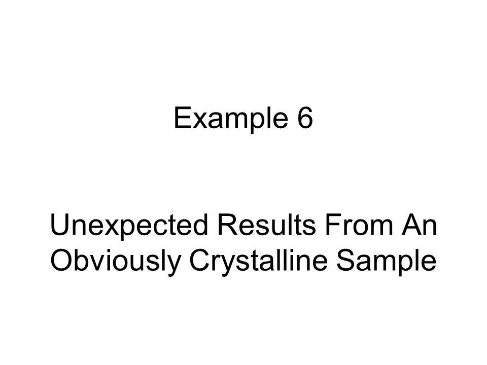 Example 6 Unexpected Results From An Obviously Crystalline Sample