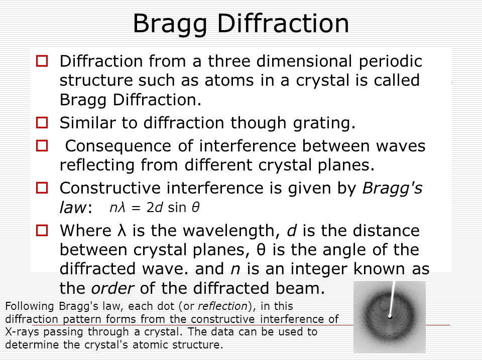 Bragg Diffraction Diffraction from a three dimensional periodic structure such as atoms in a crystal is called Bragg Diffraction.