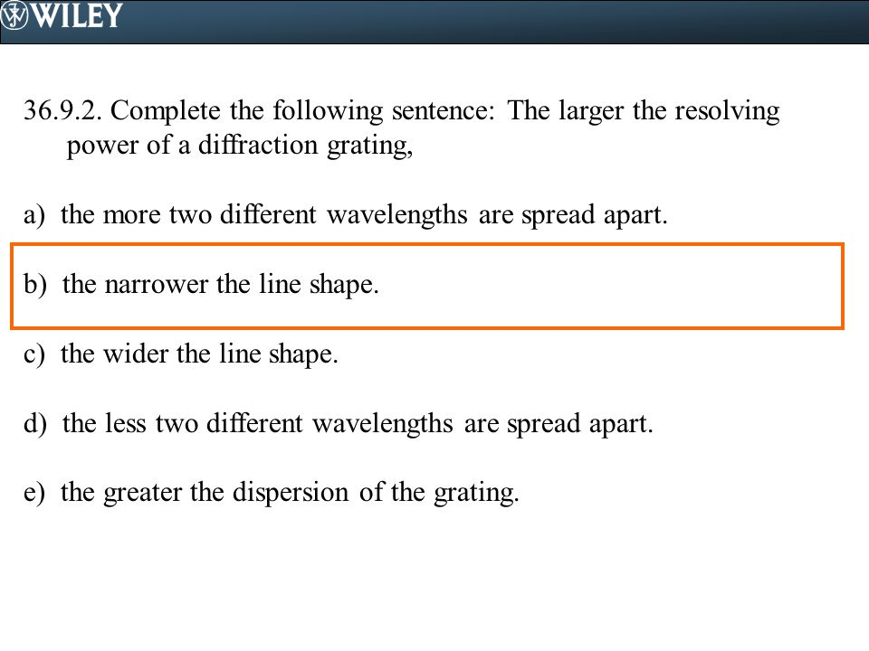 36.9.2. Complete the following sentence: The larger the resolving power of a diffraction grating,