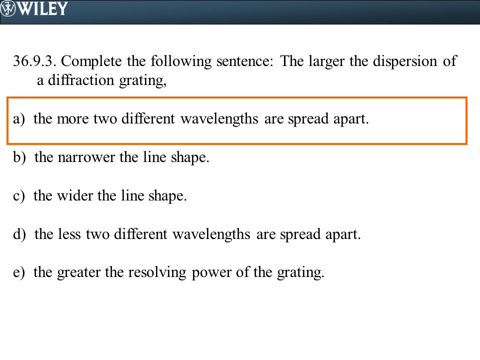 36.9.3. Complete the following sentence: The larger the dispersion of a diffraction grating,
