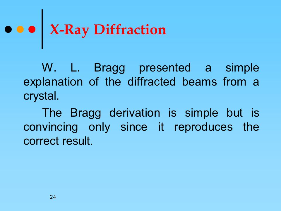 X-Ray Diffraction W. L. Bragg presented a simple explanation of the diffracted beams from a crystal.