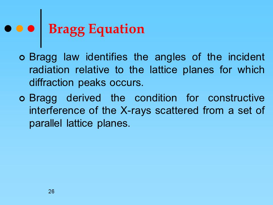 Bragg Equation Bragg law identifies the angles of the incident radiation relative to the lattice planes for which diffraction peaks occurs.