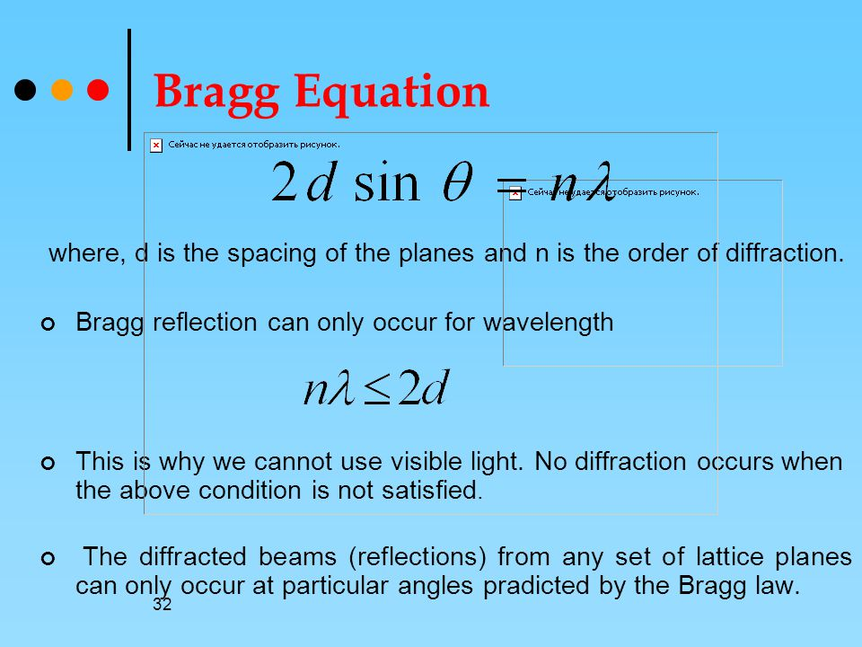 Bragg Equation where, d is the spacing of the planes and n is the order of diffraction. Bragg reflection can only occur for wavelength.