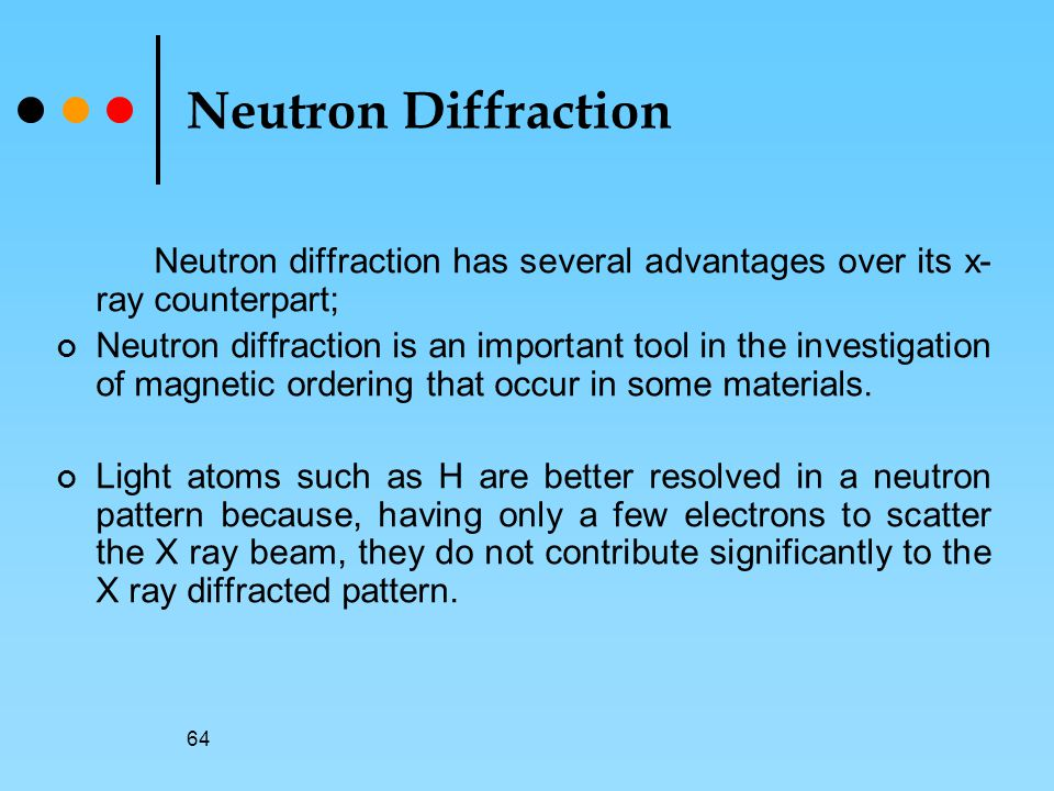 Neutron Diffraction Neutron diffraction has several advantages over its x-ray counterpart;