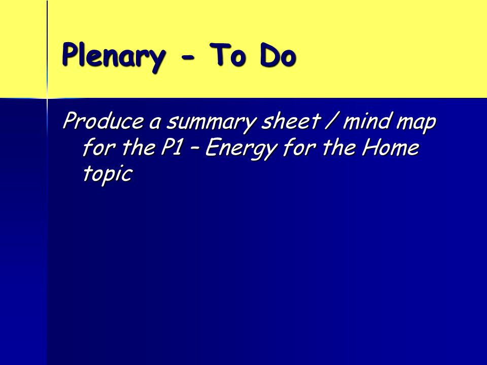 Plenary - To Do Produce a summary sheet / mind map for the P1 – Energy for the Home topic