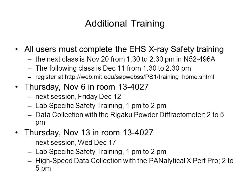 Additional Training All users must complete the EHS X-ray Safety training. the next class is Nov 20 from 1:30 to 2:30 pm in N52-496A.