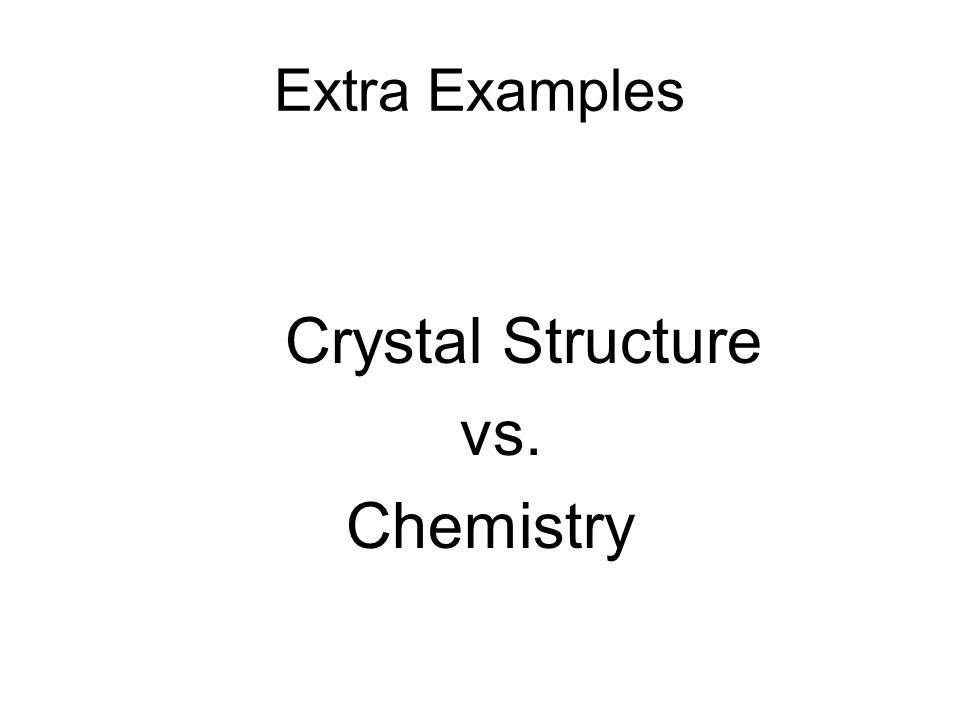Extra Examples Crystal Structure vs. Chemistry