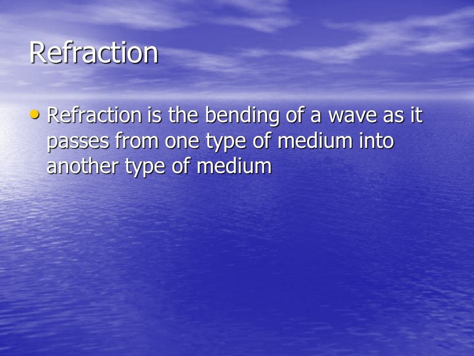 Refraction Refraction is the bending of a wave as it passes from one type of medium into another type of medium.