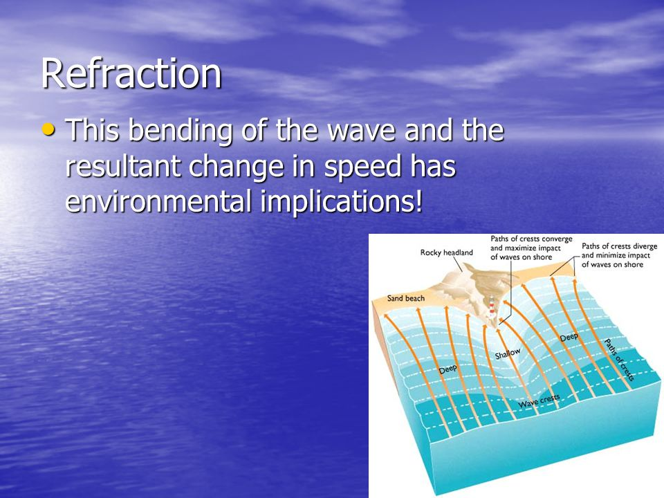 Refraction This bending of the wave and the resultant change in speed has environmental implications!