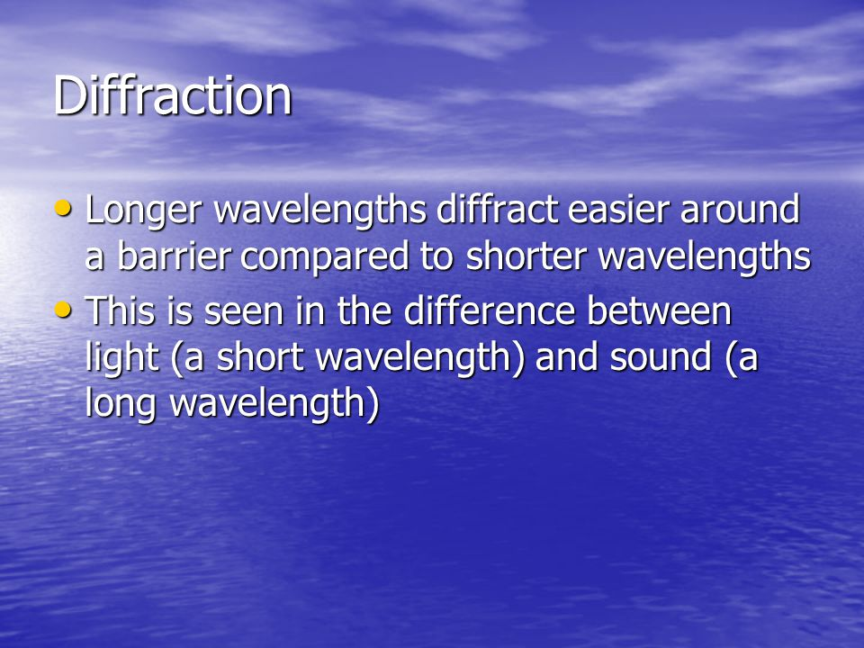 Diffraction Longer wavelengths diffract easier around a barrier compared to shorter wavelengths.