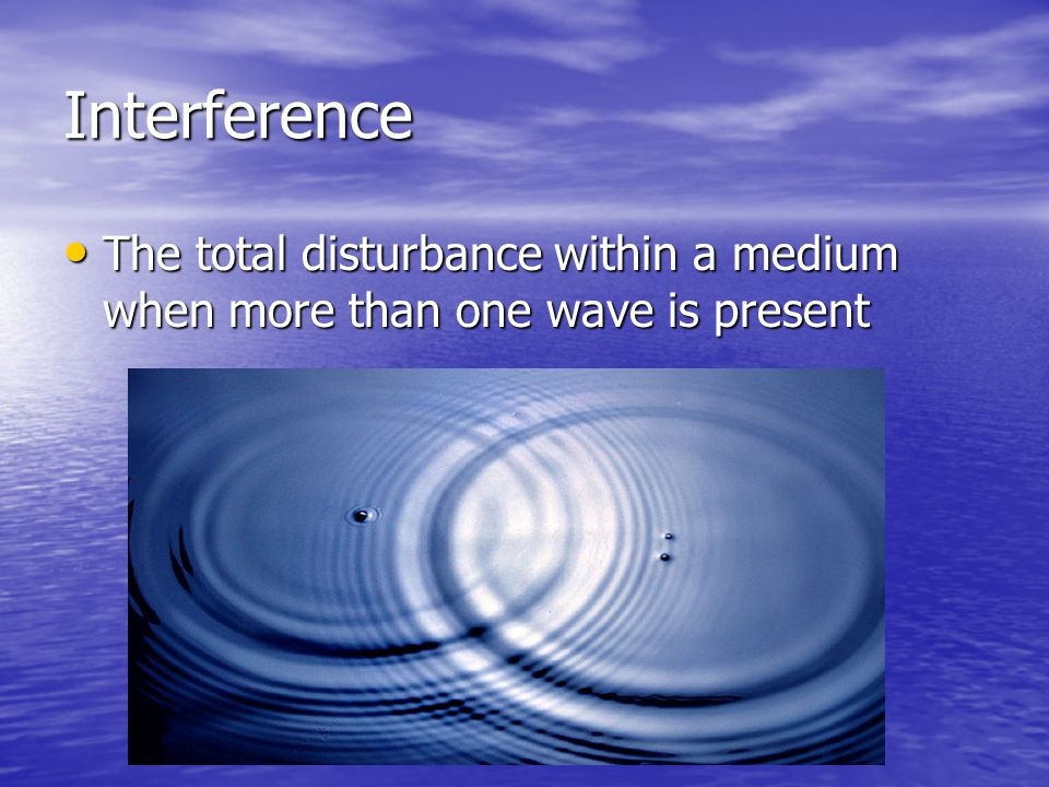 Interference The total disturbance within a medium when more than one wave is present
