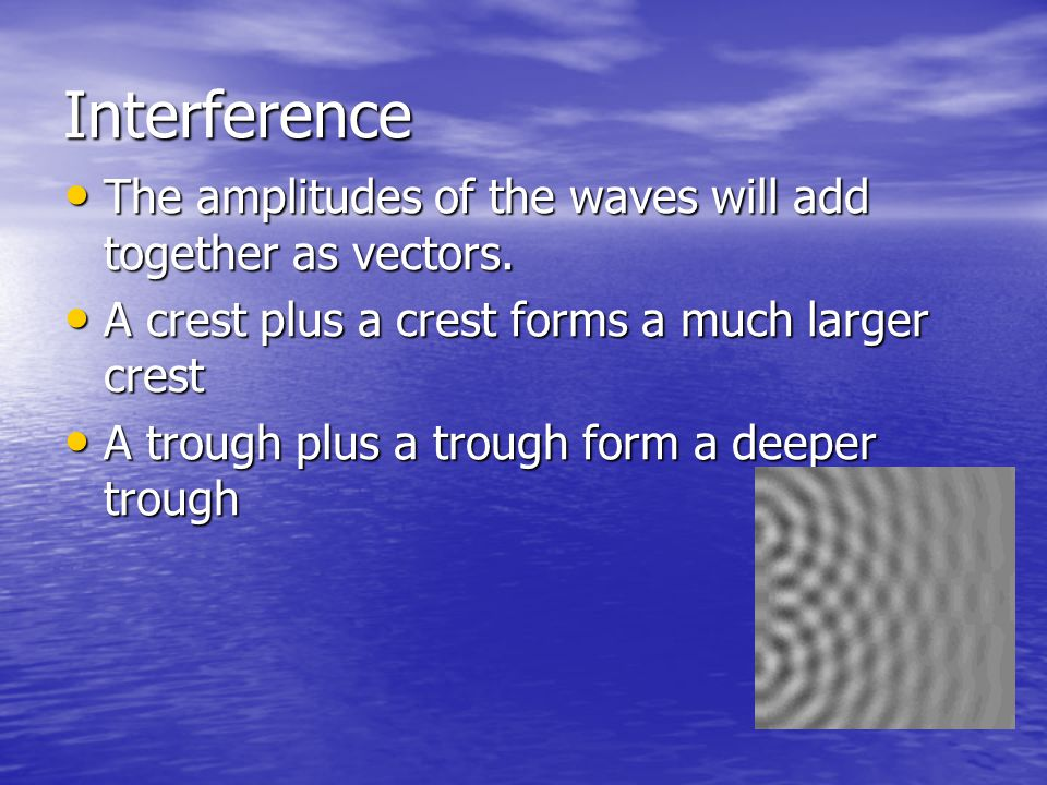 Interference The amplitudes of the waves will add together as vectors.