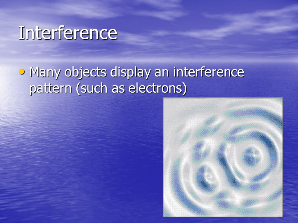 Interference Many objects display an interference pattern (such as electrons)