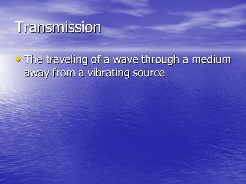 Transmission The traveling of a wave through a medium away from a vibrating source