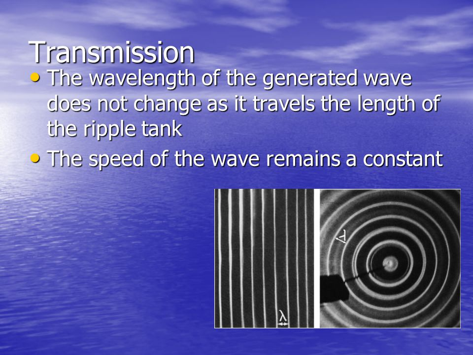 Transmission The wavelength of the generated wave does not change as it travels the length of the ripple tank.