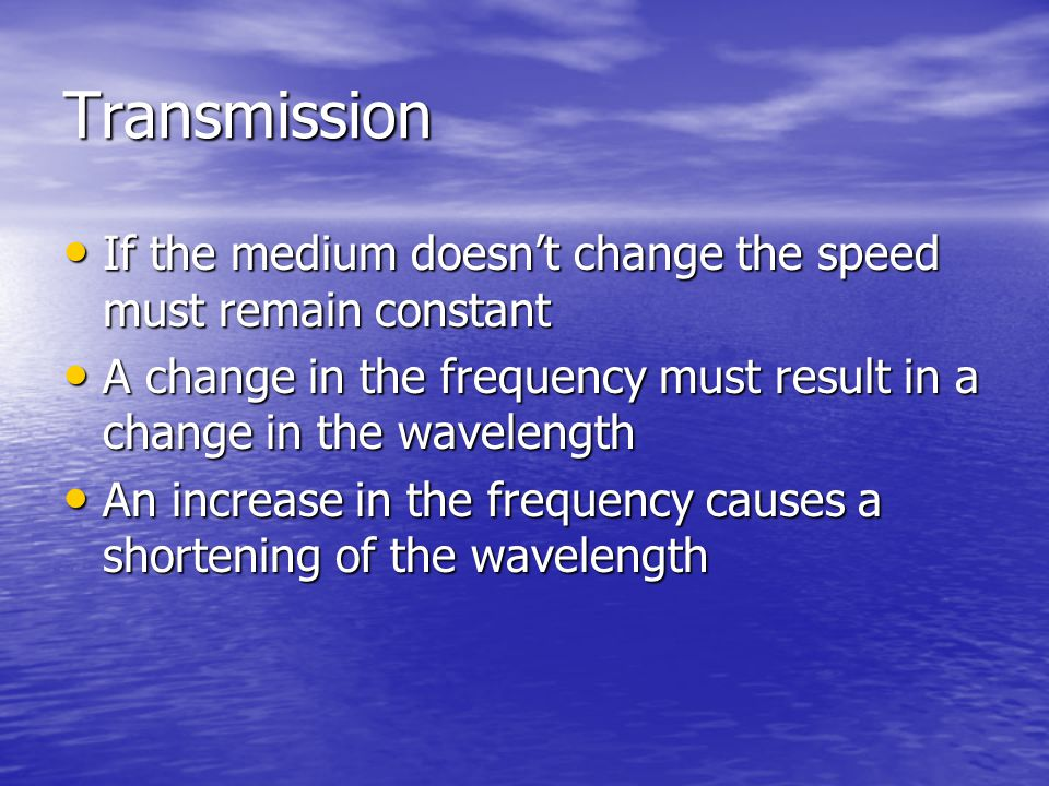 Transmission If the medium doesn't change the speed must remain constant. A change in the frequency must result in a change in the wavelength.