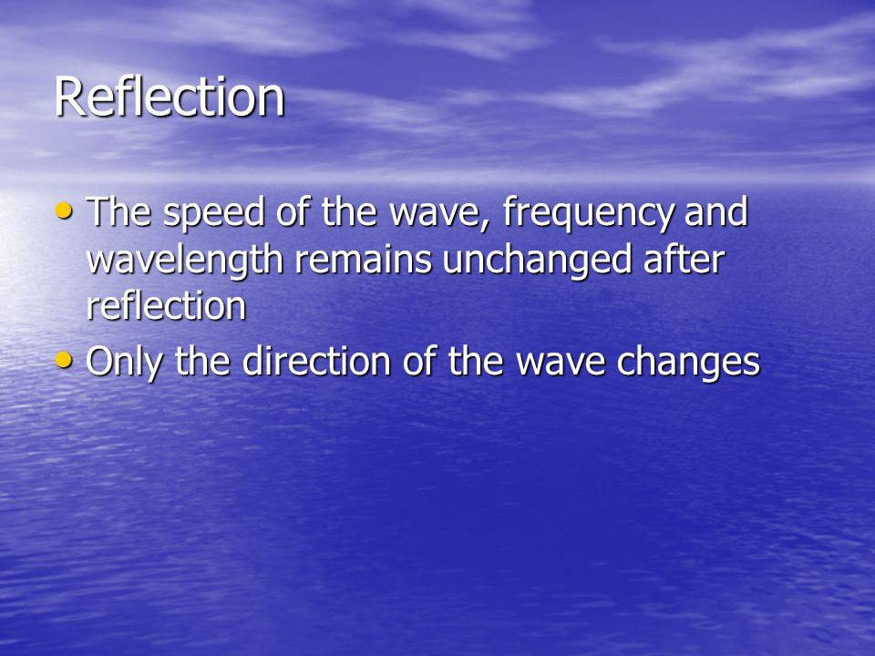 Reflection The speed of the wave, frequency and wavelength remains unchanged after reflection.
