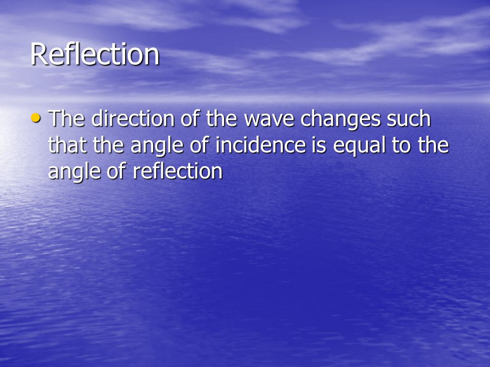 Reflection The direction of the wave changes such that the angle of incidence is equal to the angle of reflection.