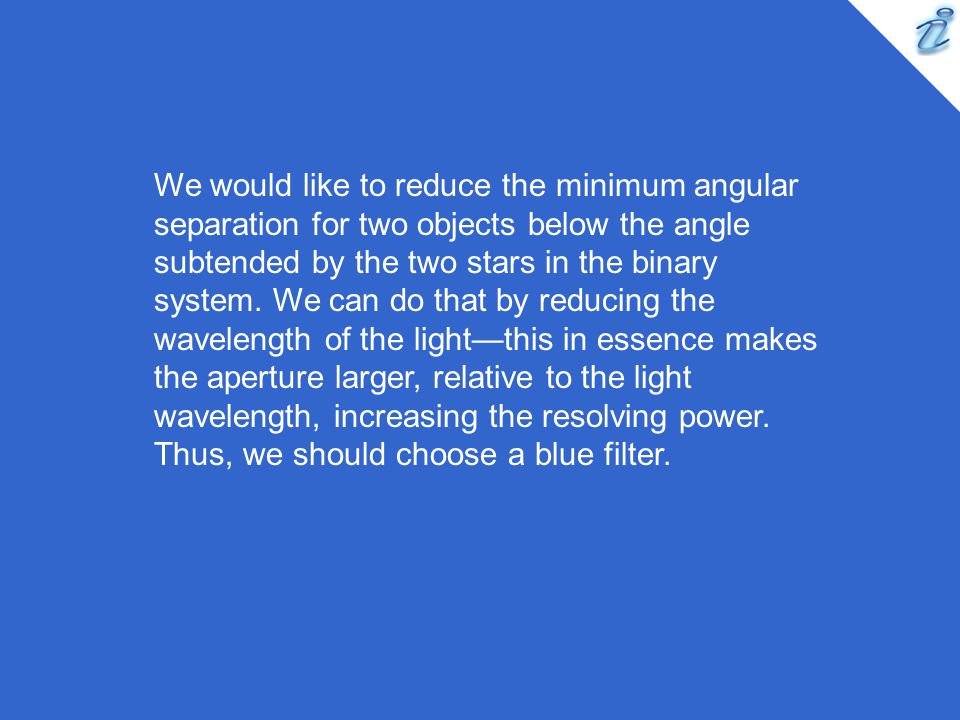 We would like to reduce the minimum angular separation for two objects below the angle subtended by the two stars in the binary system.
