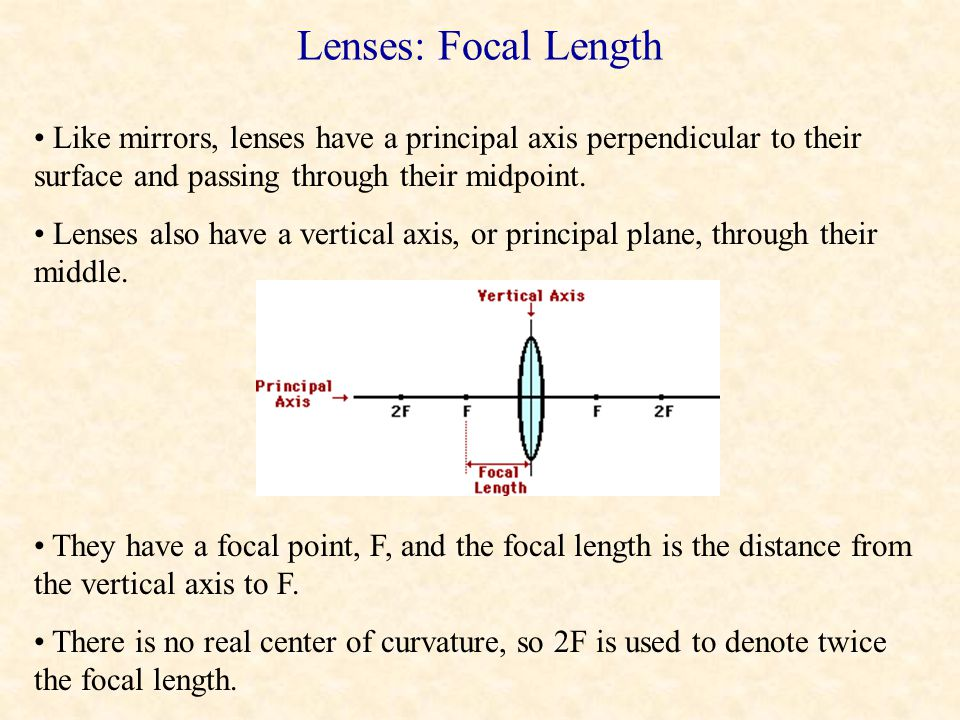 Lenses: Focal Length Like mirrors, lenses have a principal axis perpendicular to their surface and passing through their midpoint.