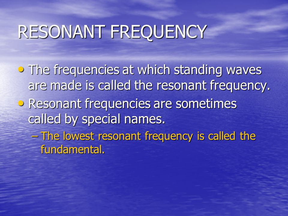 RESONANT FREQUENCY The frequencies at which standing waves are made is called the resonant frequency.