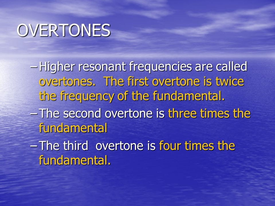 OVERTONES Higher resonant frequencies are called overtones. The first overtone is twice the frequency of the fundamental.